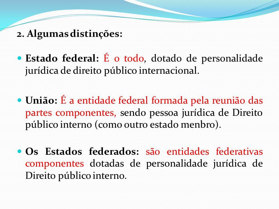 2. Algumas distinções:  Estado federal: É o todo, dotado de personalidade jurídica de direito público internacional.  União: É a entidade federal fo