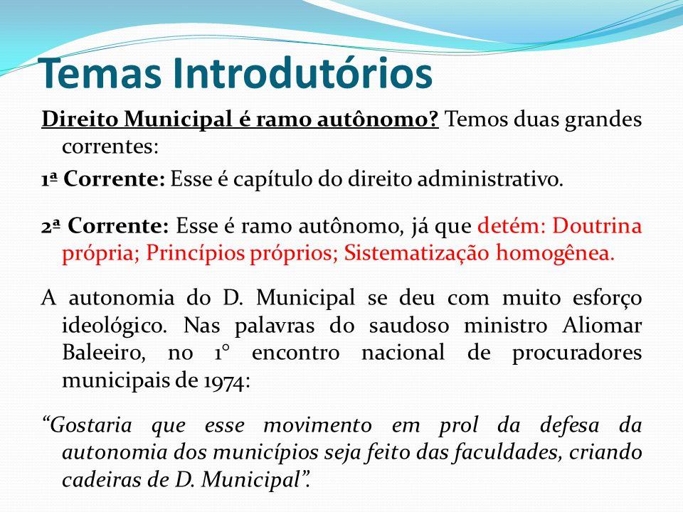 Temas Introdutórios Direito Municipal é ramo autônomo? Temos duas grandes correntes: 1ª Corrente: Esse é capítulo do direito administrativo. 2ª Corren