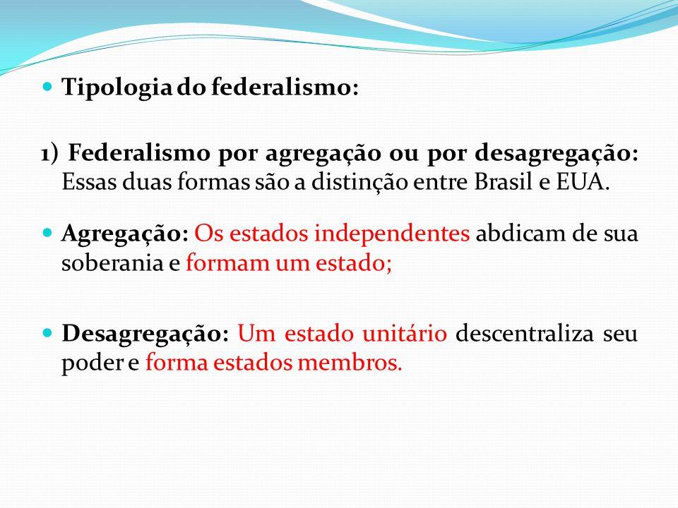  Tipologia do federalismo: 1) Federalismo por agregação ou por desagregação: Essas duas formas são a distinção entre Brasil e EUA.  Agregação: Os es
