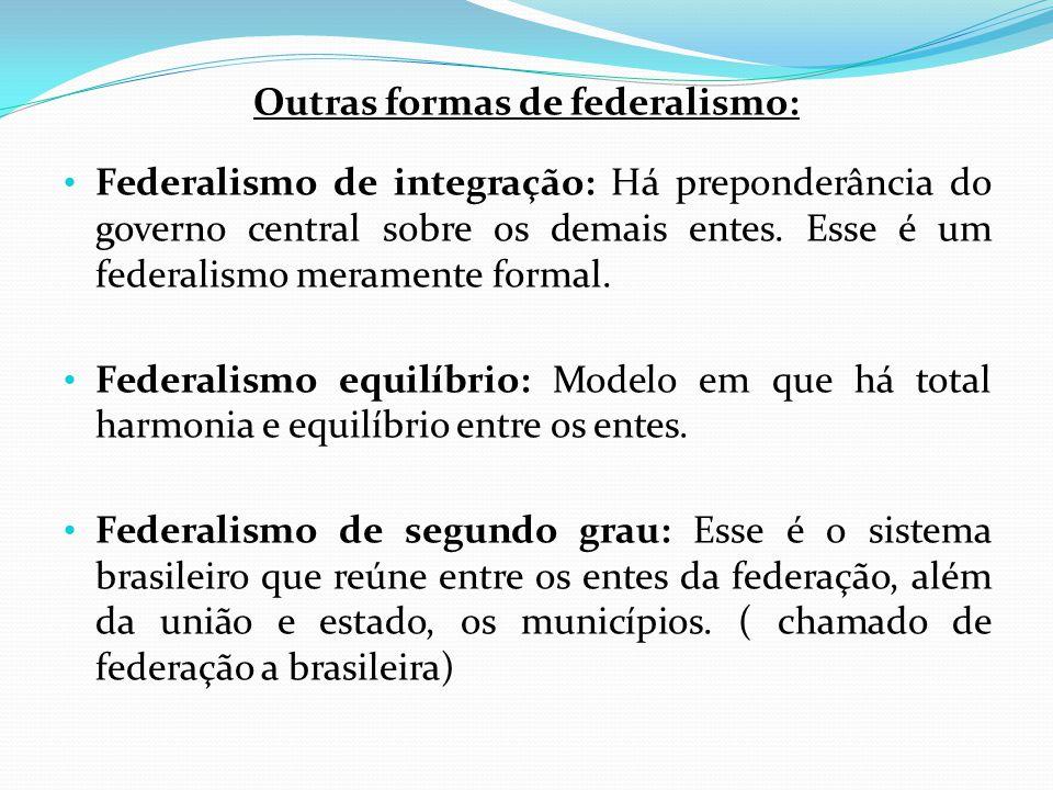 Outras formas de federalismo: • Federalismo de integração: Há preponderância do governo central sobre os demais entes. Esse é um federalismo meramente