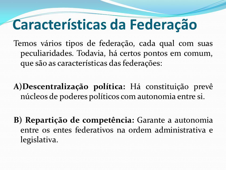 Características da Federação Temos vários tipos de federação, cada qual com suas peculiaridades. Todavia, há certos pontos em comum, que são as caract