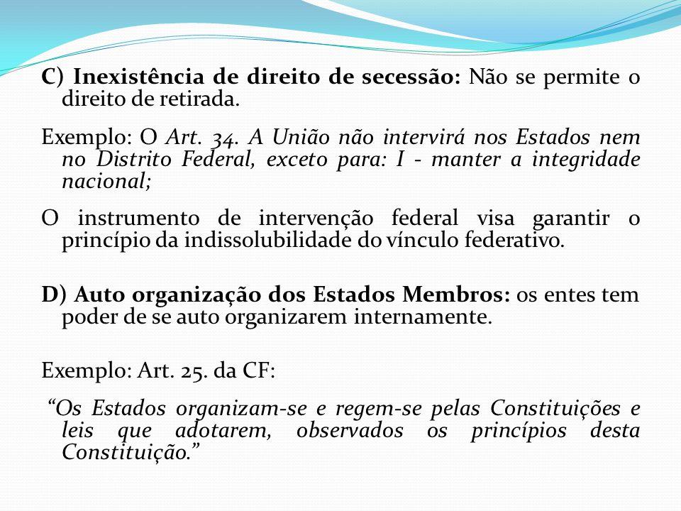 C) Inexistência de direito de secessão: Não se permite o direito de retirada. Exemplo: O Art. 34. A União não intervirá nos Estados nem no Distrito Fe