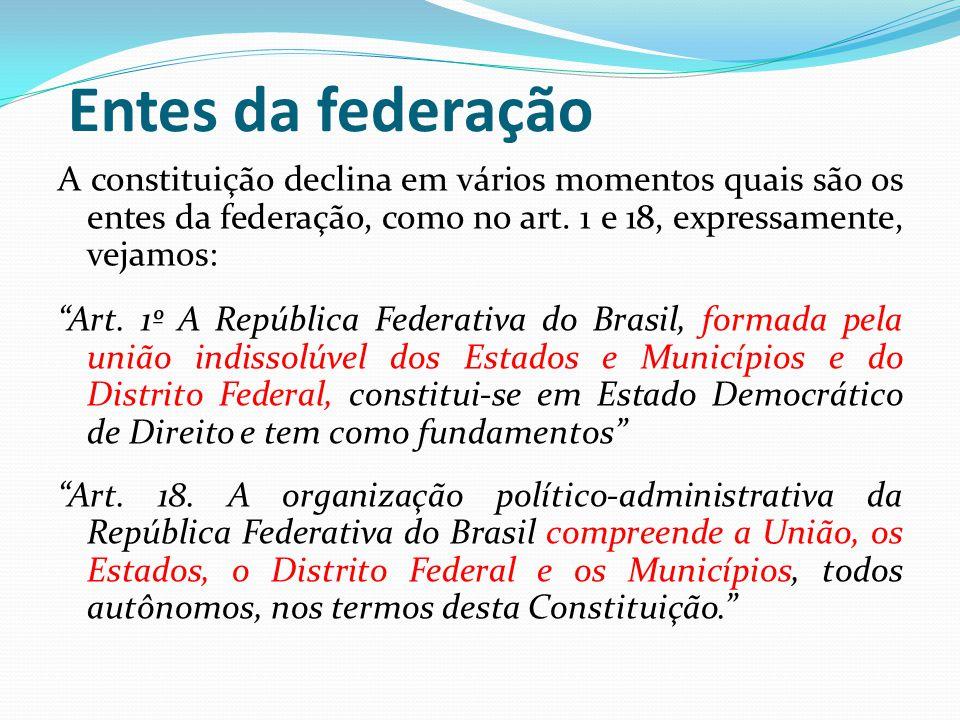 """Entes da federação A constituição declina em vários momentos quais são os entes da federação, como no art. 1 e 18, expressamente, vejamos: """"Art. 1º A"""