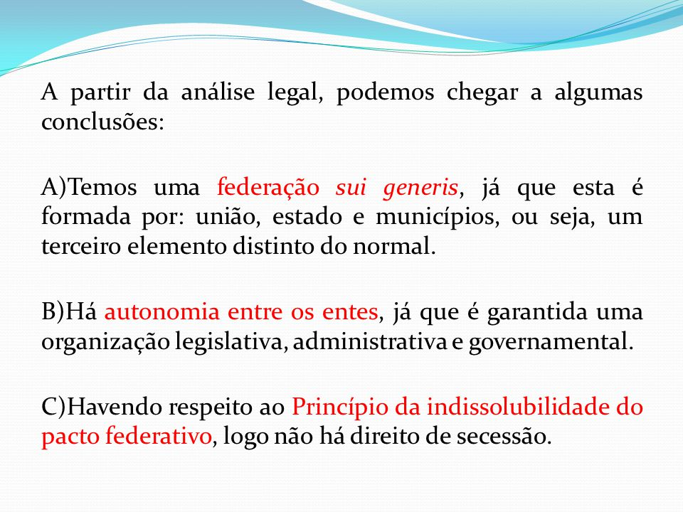A partir da análise legal, podemos chegar a algumas conclusões: A)Temos uma federação sui generis, já que esta é formada por: união, estado e municípi