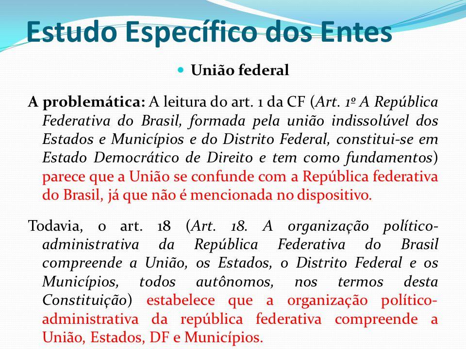 Estudo Específico dos Entes  União federal A problemática: A leitura do art. 1 da CF (Art. 1º A República Federativa do Brasil, formada pela união in