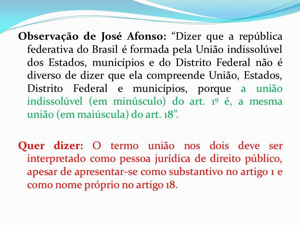 Observação de José Afonso: Dizer que a república federativa do Brasil é formada pela União indissolúvel dos Estados, municípios e do Distrito Federal não é diverso de dizer que ela compreende União, Estados, Distrito Federal e municípios, porque a união indissolúvel (em minúsculo) do art.