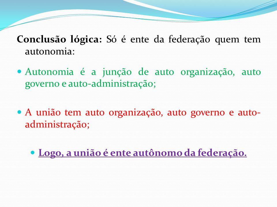 Conclusão lógica: Só é ente da federação quem tem autonomia:  Autonomia é a junção de auto organização, auto governo e auto-administração;  A união tem auto organização, auto governo e auto- administração;  Logo, a união é ente autônomo da federação.