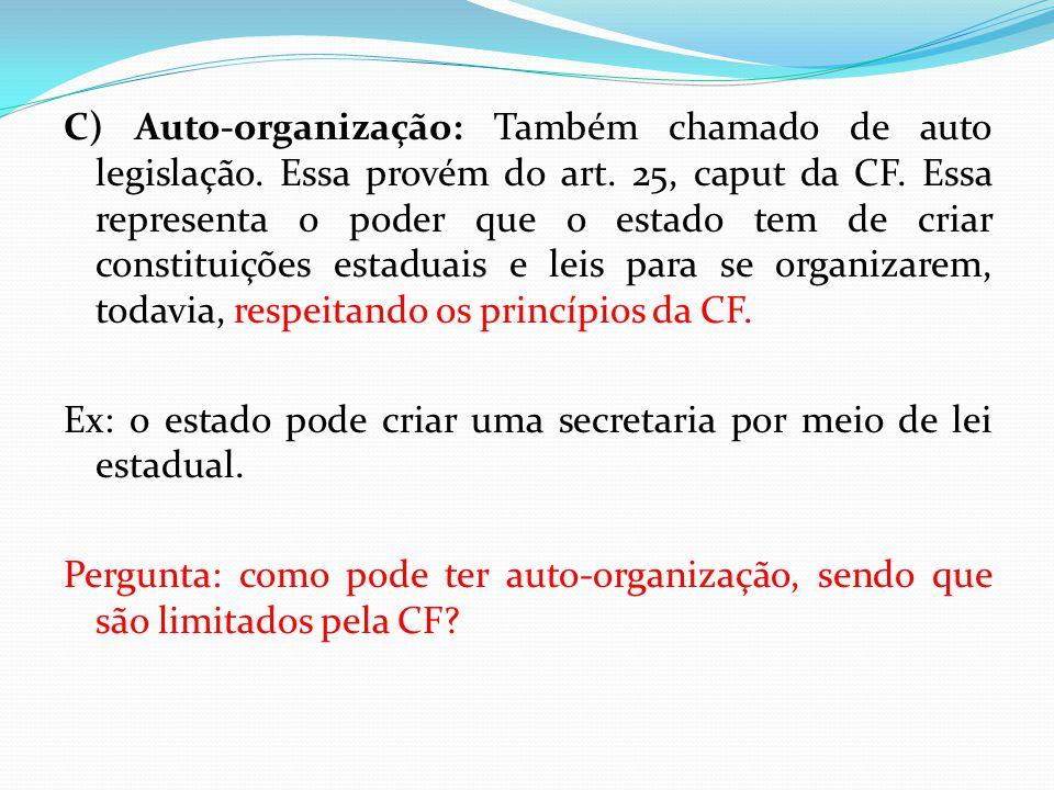 C) Auto-organização: Também chamado de auto legislação. Essa provém do art. 25, caput da CF. Essa representa o poder que o estado tem de criar constit