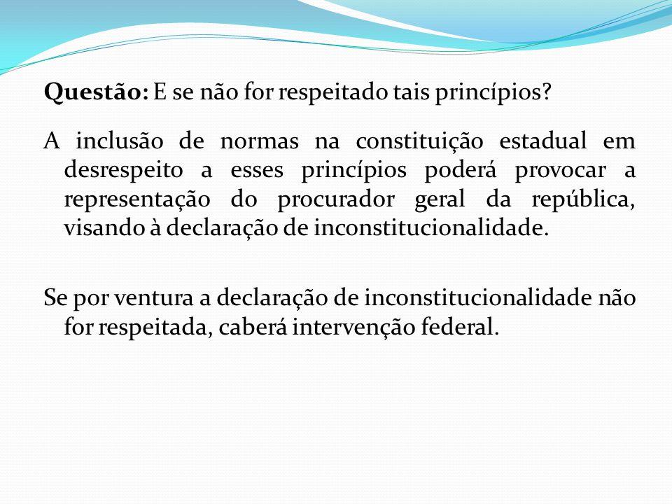 Questão: E se não for respeitado tais princípios? A inclusão de normas na constituição estadual em desrespeito a esses princípios poderá provocar a re