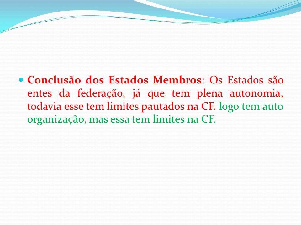  Conclusão dos Estados Membros: Os Estados são entes da federação, já que tem plena autonomia, todavia esse tem limites pautados na CF. logo tem auto
