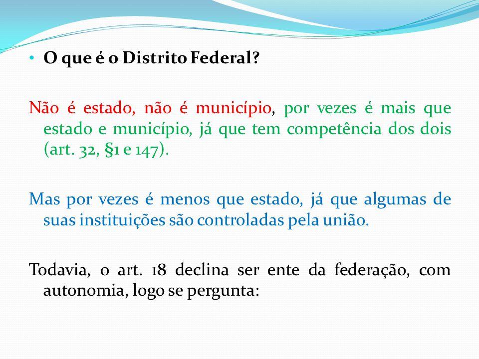 • O que é o Distrito Federal? Não é estado, não é município, por vezes é mais que estado e município, já que tem competência dos dois (art. 32, §1 e 1