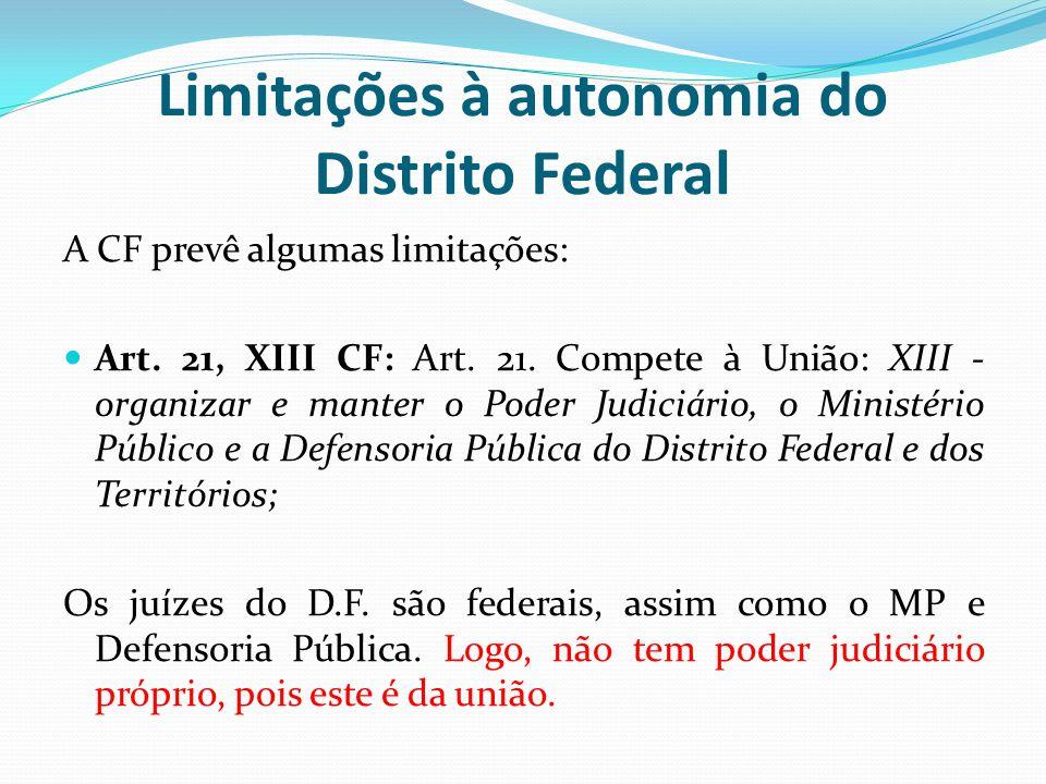 Limitações à autonomia do Distrito Federal A CF prevê algumas limitações:  Art. 21, XIII CF: Art. 21. Compete à União: XIII - organizar e manter o Po