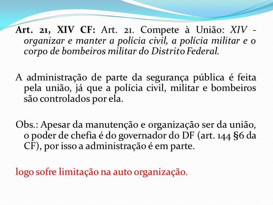Art. 21, XIV CF: Art. 21. Compete à União: XIV - organizar e manter a polícia civil, a polícia militar e o corpo de bombeiros militar do Distrito Fede