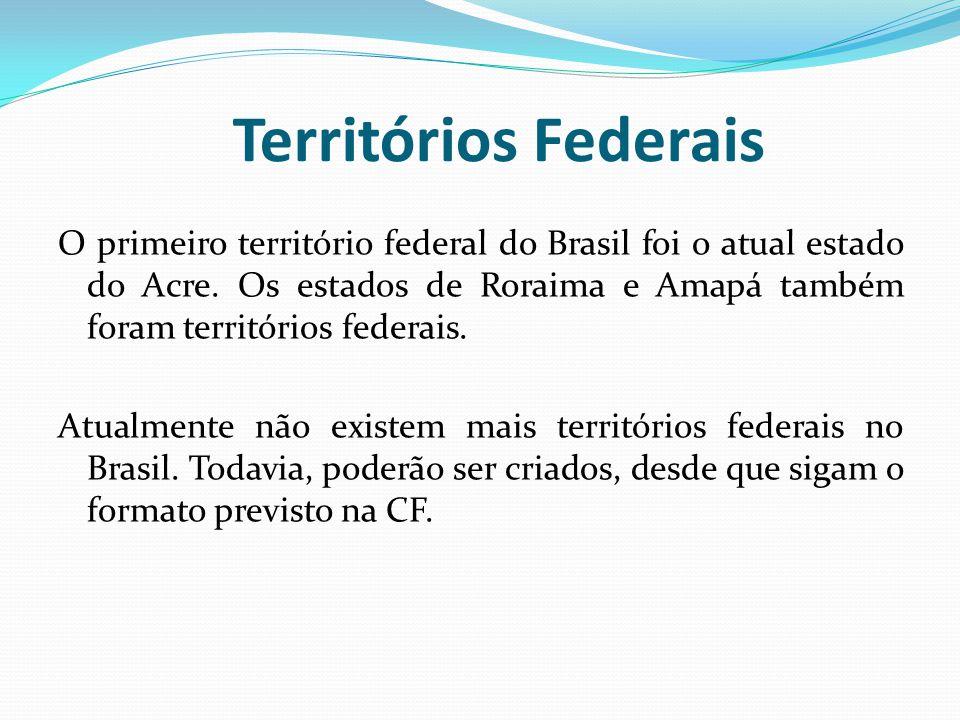 Territórios Federais O primeiro território federal do Brasil foi o atual estado do Acre. Os estados de Roraima e Amapá também foram territórios federa