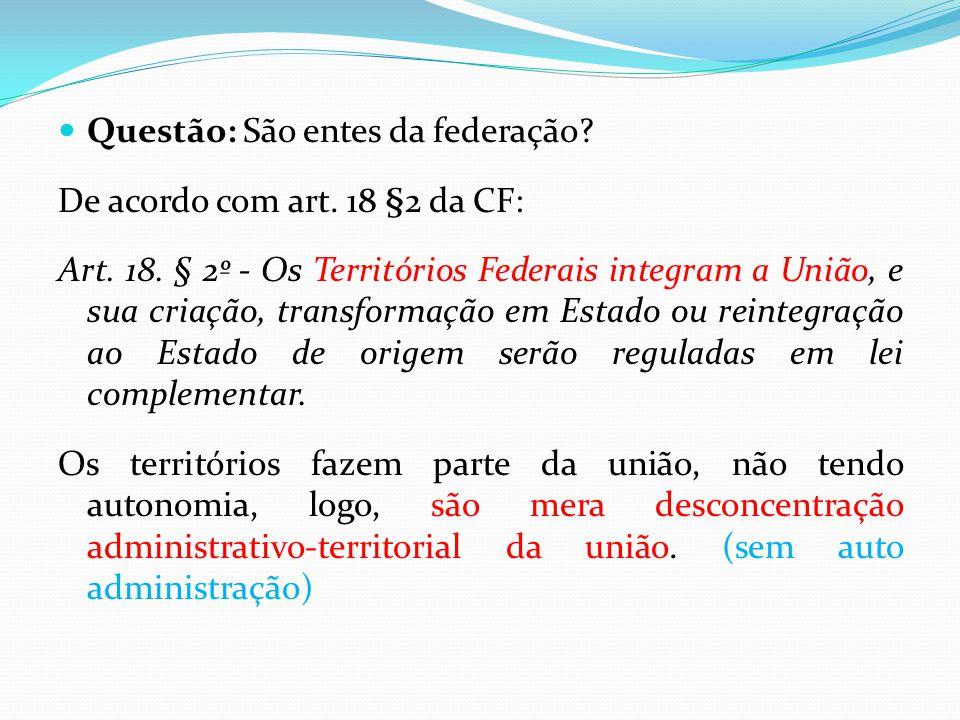  Questão: São entes da federação? De acordo com art. 18 §2 da CF: Art. 18. § 2º - Os Territórios Federais integram a União, e sua criação, transforma