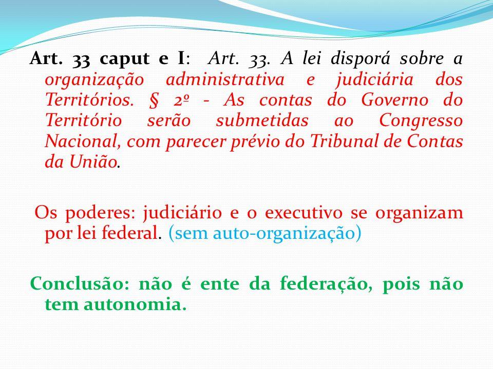 Art. 33 caput e I: Art. 33. A lei disporá sobre a organização administrativa e judiciária dos Territórios. § 2º - As contas do Governo do Território s