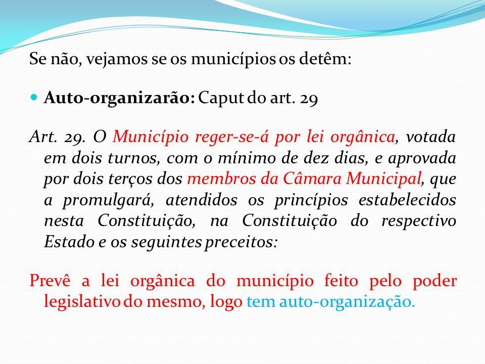 Se não, vejamos se os municípios os detêm:  Auto-organizarão: Caput do art. 29 Art. 29. O Município reger-se-á por lei orgânica, votada em dois turno