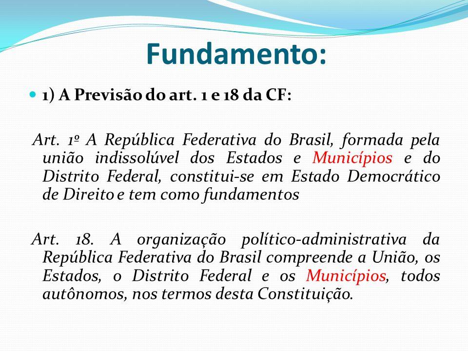 Fundamento:  1) A Previsão do art. 1 e 18 da CF: Art. 1º A República Federativa do Brasil, formada pela união indissolúvel dos Estados e Municípios e
