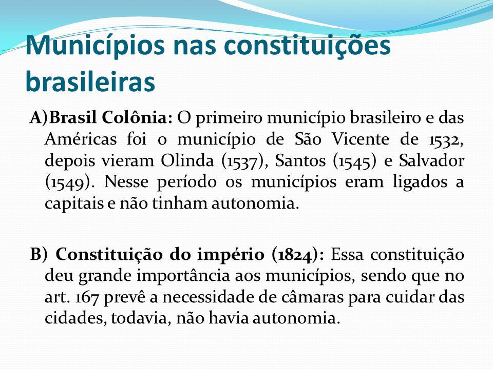 Municípios nas constituições brasileiras A)Brasil Colônia: O primeiro município brasileiro e das Américas foi o município de São Vicente de 1532, depo
