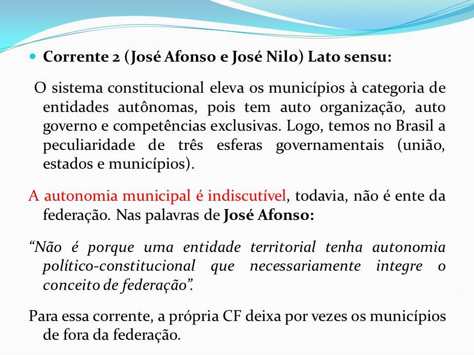  Corrente 2 (José Afonso e José Nilo) Lato sensu: O sistema constitucional eleva os municípios à categoria de entidades autônomas, pois tem auto organização, auto governo e competências exclusivas.