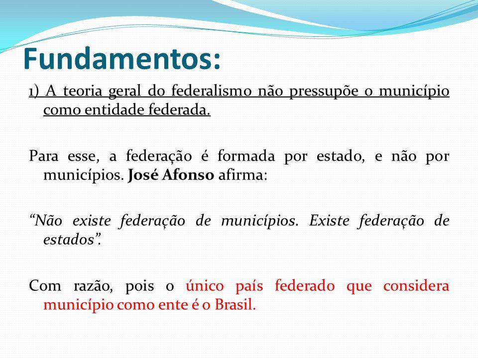 Fundamentos: 1) A teoria geral do federalismo não pressupõe o município como entidade federada. Para esse, a federação é formada por estado, e não por