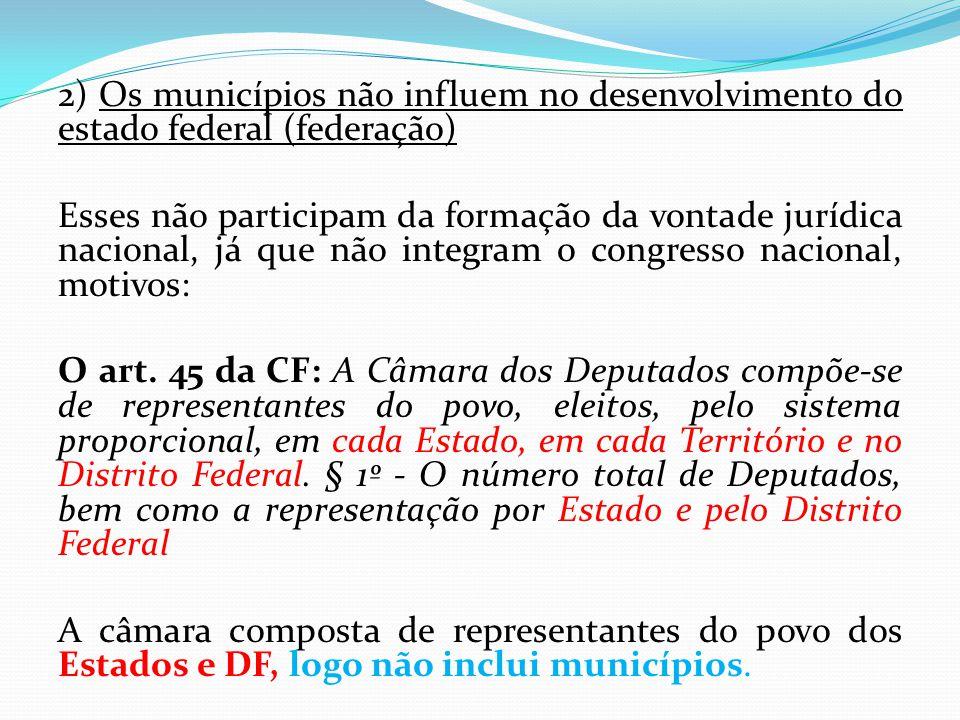 2) Os municípios não influem no desenvolvimento do estado federal (federação) Esses não participam da formação da vontade jurídica nacional, já que nã