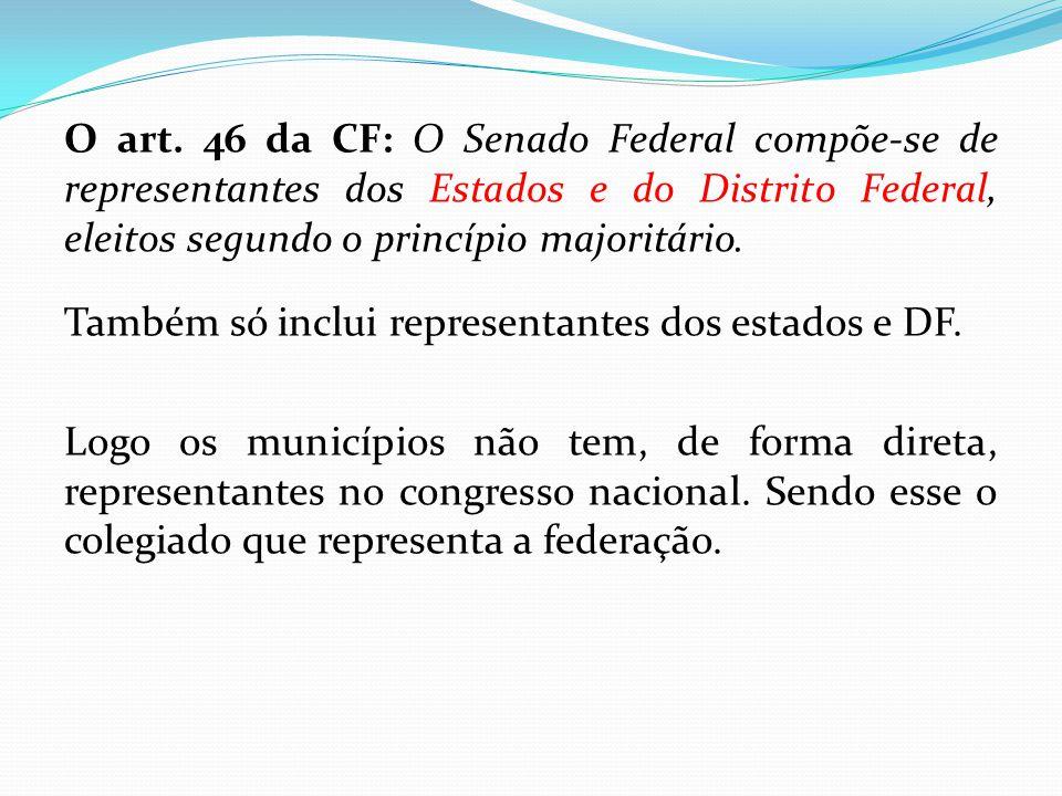 O art. 46 da CF: O Senado Federal compõe-se de representantes dos Estados e do Distrito Federal, eleitos segundo o princípio majoritário. Também só in