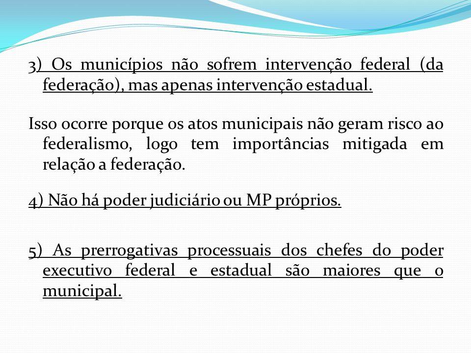3) Os municípios não sofrem intervenção federal (da federação), mas apenas intervenção estadual. Isso ocorre porque os atos municipais não geram risco