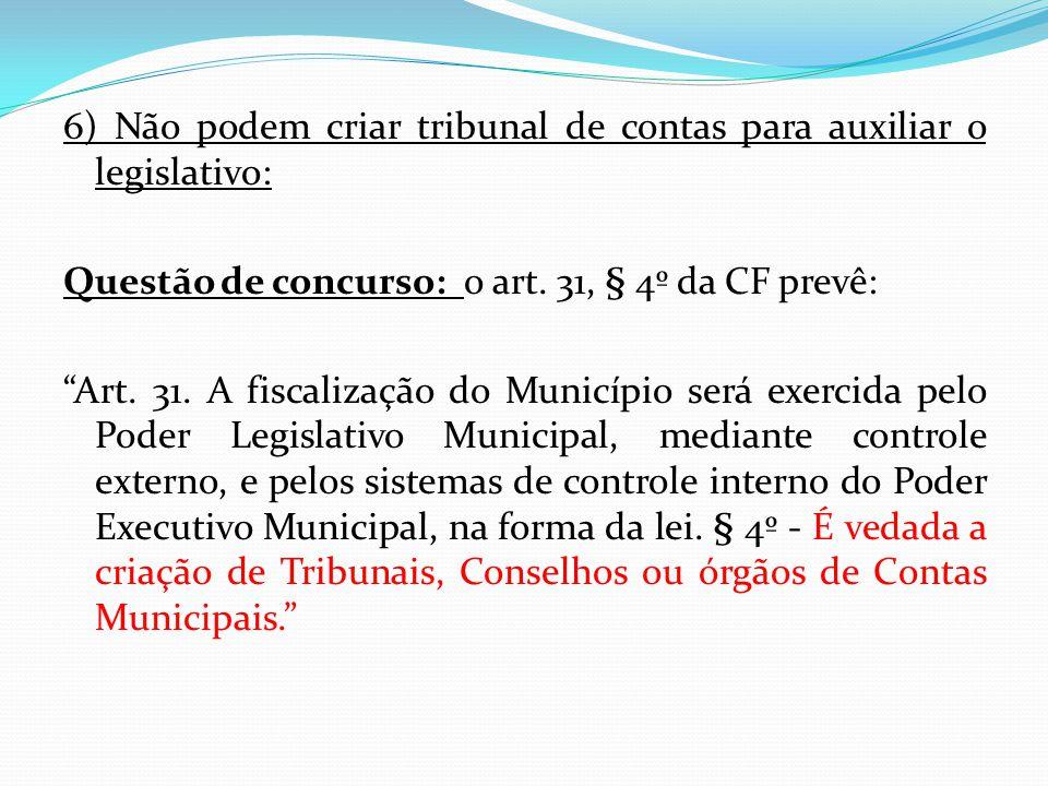"""6) Não podem criar tribunal de contas para auxiliar o legislativo: Questão de concurso: o art. 31, § 4º da CF prevê: """"Art. 31. A fiscalização do Munic"""
