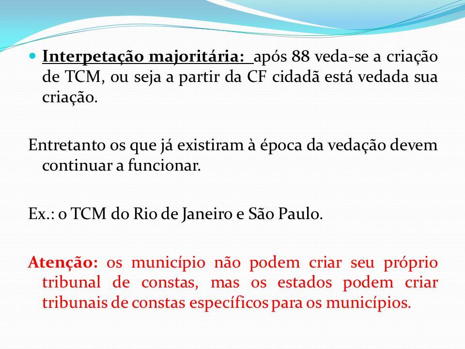  Interpetação majoritária: após 88 veda-se a criação de TCM, ou seja a partir da CF cidadã está vedada sua criação. Entretanto os que já existiram à