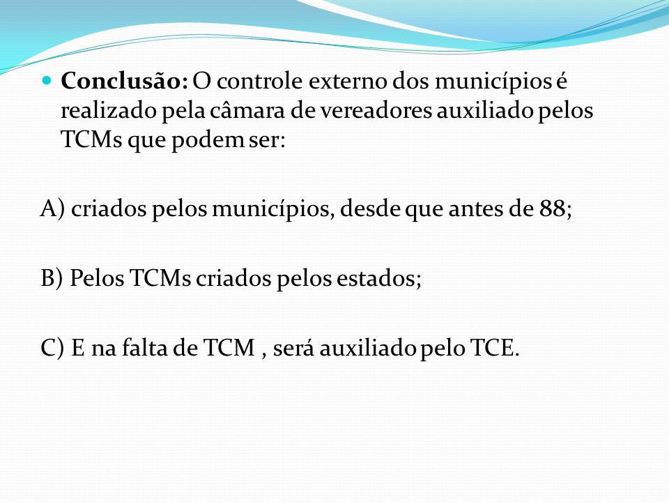  Conclusão: O controle externo dos municípios é realizado pela câmara de vereadores auxiliado pelos TCMs que podem ser: A) criados pelos municípios,