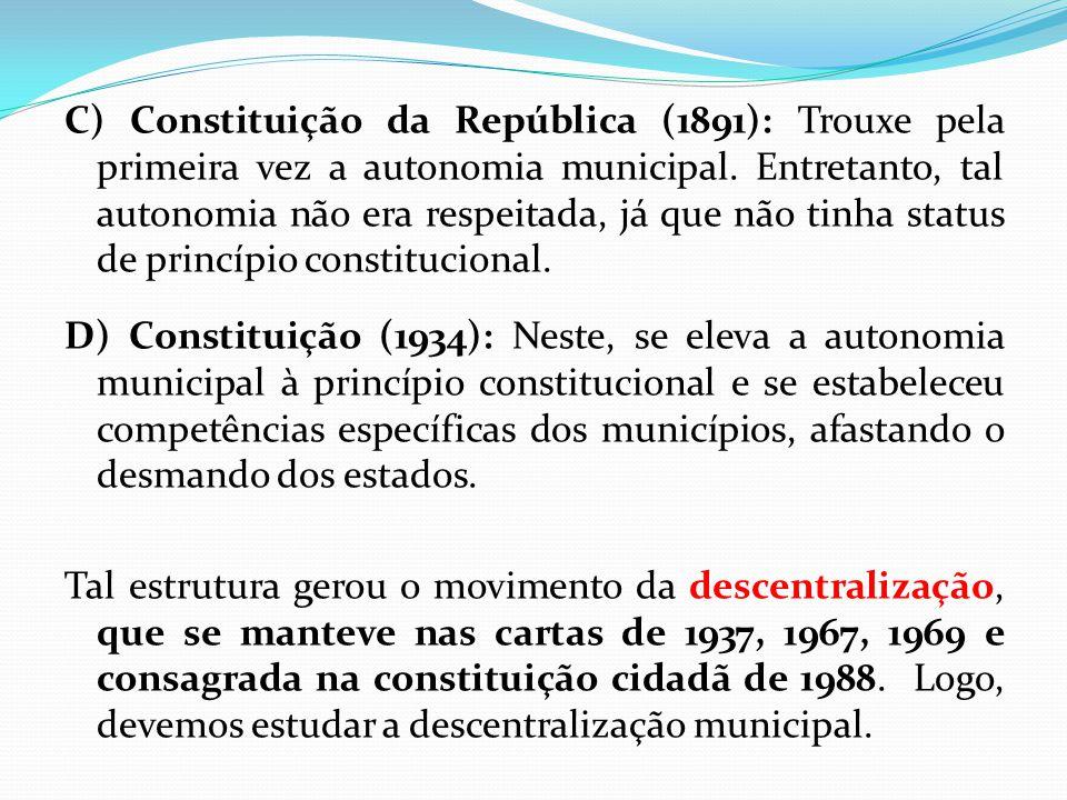 C) Constituição da República (1891): Trouxe pela primeira vez a autonomia municipal. Entretanto, tal autonomia não era respeitada, já que não tinha st