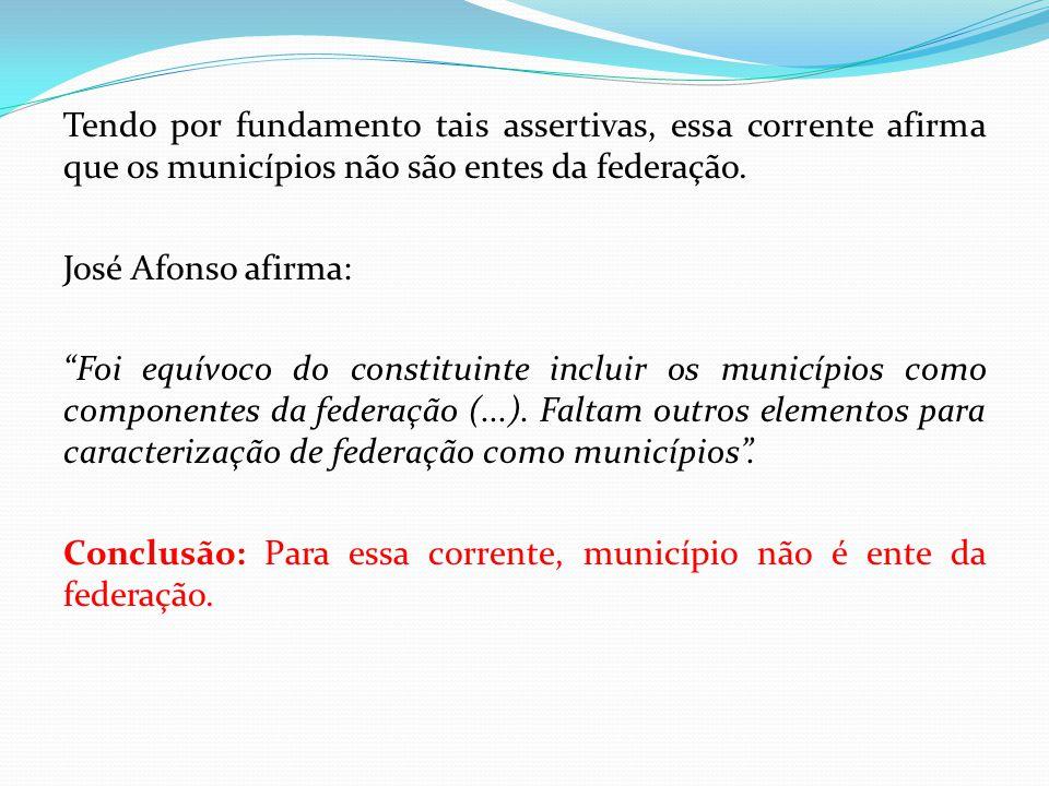 """Tendo por fundamento tais assertivas, essa corrente afirma que os municípios não são entes da federação. José Afonso afirma: """"Foi equívoco do constitu"""