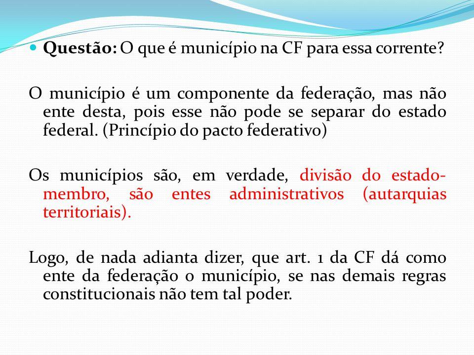  Questão: O que é município na CF para essa corrente? O município é um componente da federação, mas não ente desta, pois esse não pode se separar do