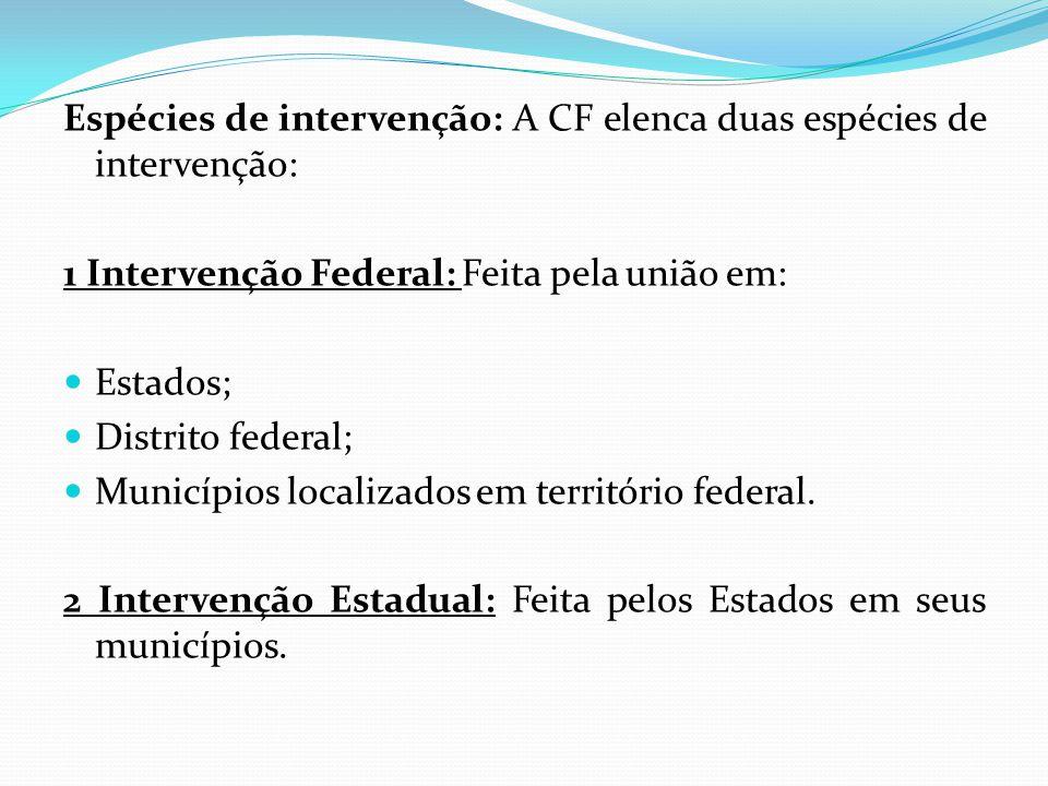 Espécies de intervenção: A CF elenca duas espécies de intervenção: 1 Intervenção Federal: Feita pela união em:  Estados;  Distrito federal;  Municípios localizados em território federal.