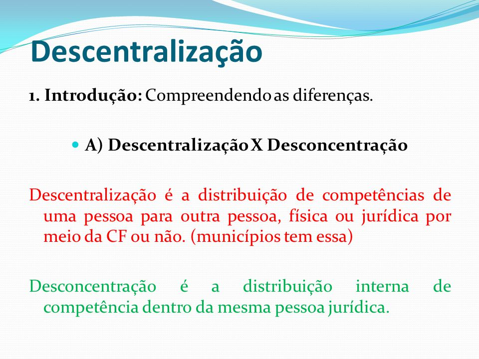 Descentralização 1. Introdução: Compreendendo as diferenças.  A) Descentralização X Desconcentração Descentralização é a distribuição de competências