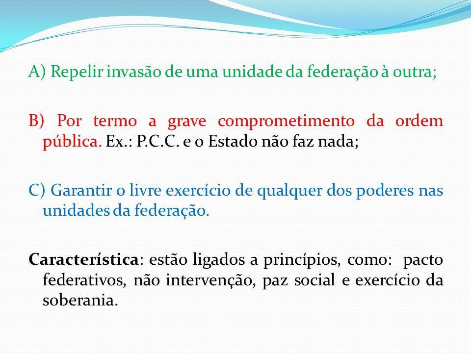 A) Repelir invasão de uma unidade da federação à outra; B) Por termo a grave comprometimento da ordem pública. Ex.: P.C.C. e o Estado não faz nada; C)