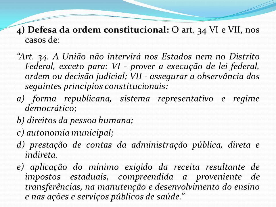 """4) Defesa da ordem constitucional: O art. 34 VI e VII, nos casos de: """"Art. 34. A União não intervirá nos Estados nem no Distrito Federal, exceto para:"""