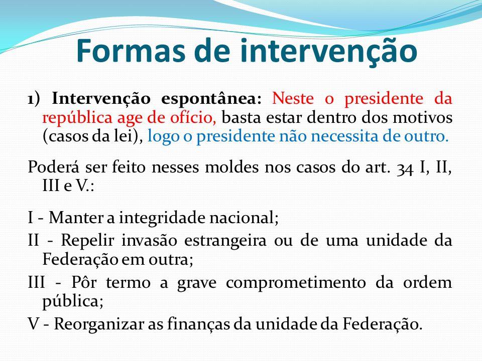 Formas de intervenção 1) Intervenção espontânea: Neste o presidente da república age de ofício, basta estar dentro dos motivos (casos da lei), logo o presidente não necessita de outro.