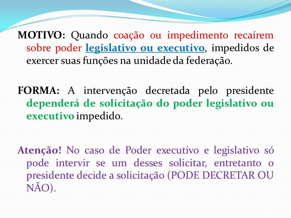 MOTIVO: Quando coação ou impedimento recaírem sobre poder legislativo ou executivo, impedidos de exercer suas funções na unidade da federação. FORMA: