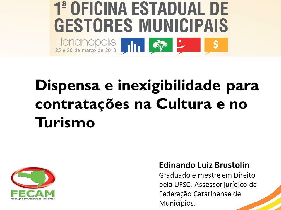 Dispensa e inexigibilidade para contratações na Cultura e no Turismo Edinando Luiz Brustolin Graduado e mestre em Direito pela UFSC. Assessor jurídico