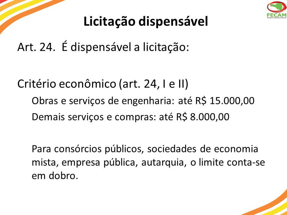 Licitação dispensável Art. 24. É dispensável a licitação: Critério econômico (art. 24, I e II) Obras e serviços de engenharia: até R$ 15.000,00 Demais