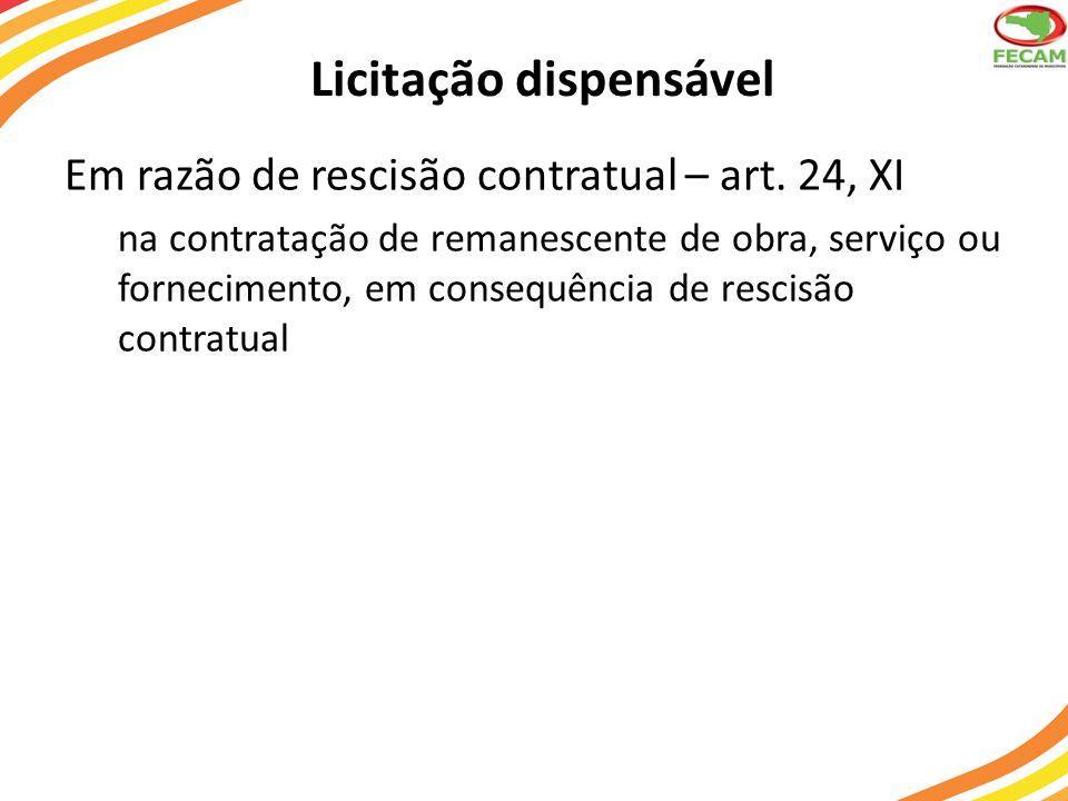 Licitação dispensável Em razão de rescisão contratual – art. 24, XI na contratação de remanescente de obra, serviço ou fornecimento, em consequência d
