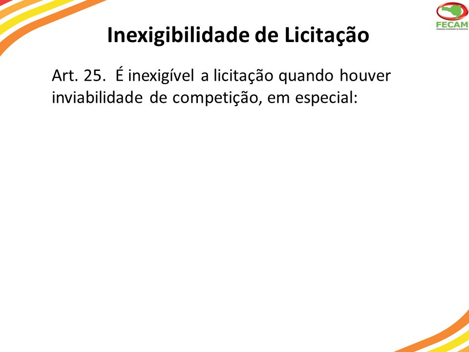 Inexigibilidade de Licitação Art. 25. É inexigível a licitação quando houver inviabilidade de competição, em especial: