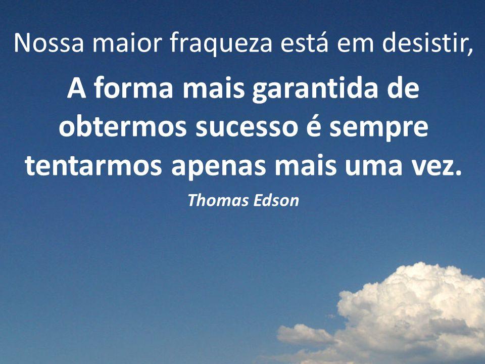 Nossa maior fraqueza está em desistir, A forma mais garantida de obtermos sucesso é sempre tentarmos apenas mais uma vez. Thomas Edson
