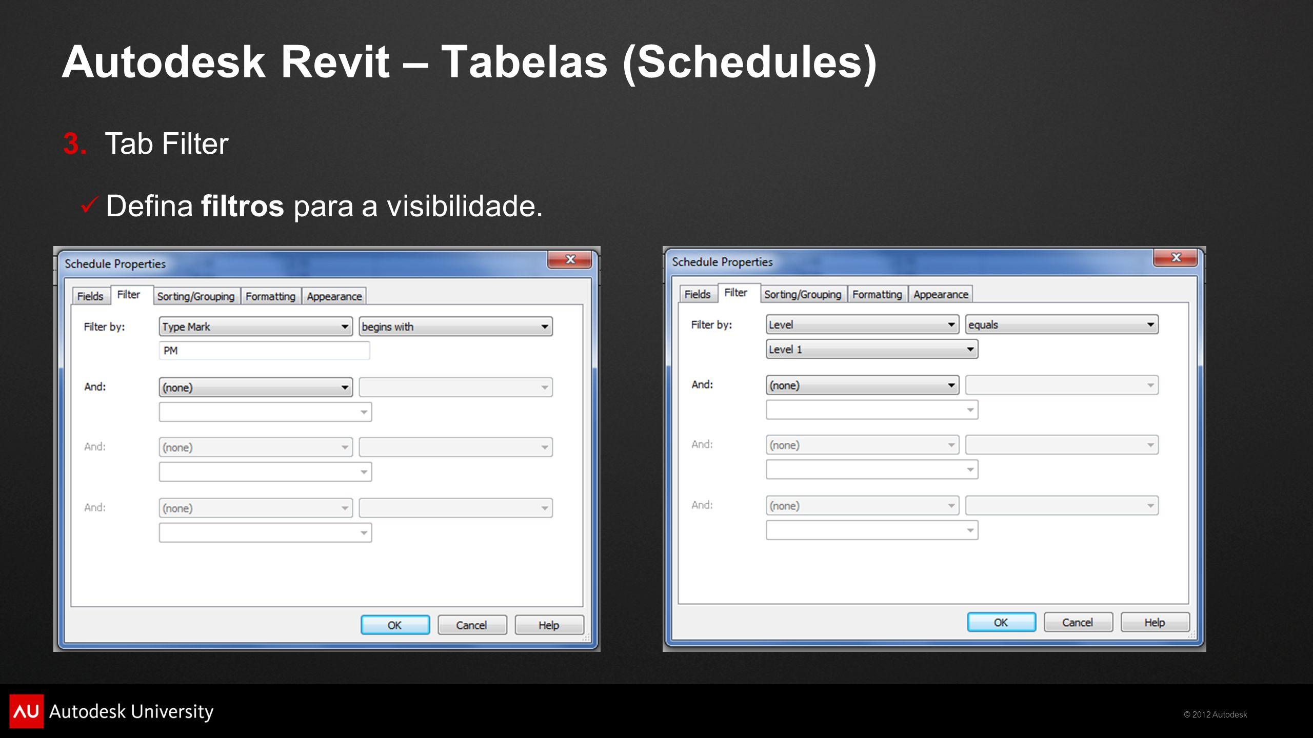 © 2012 Autodesk Autodesk Revit – Tabelas (Schedules)  Defina filtros para a visibilidade. 3. Tab Filter