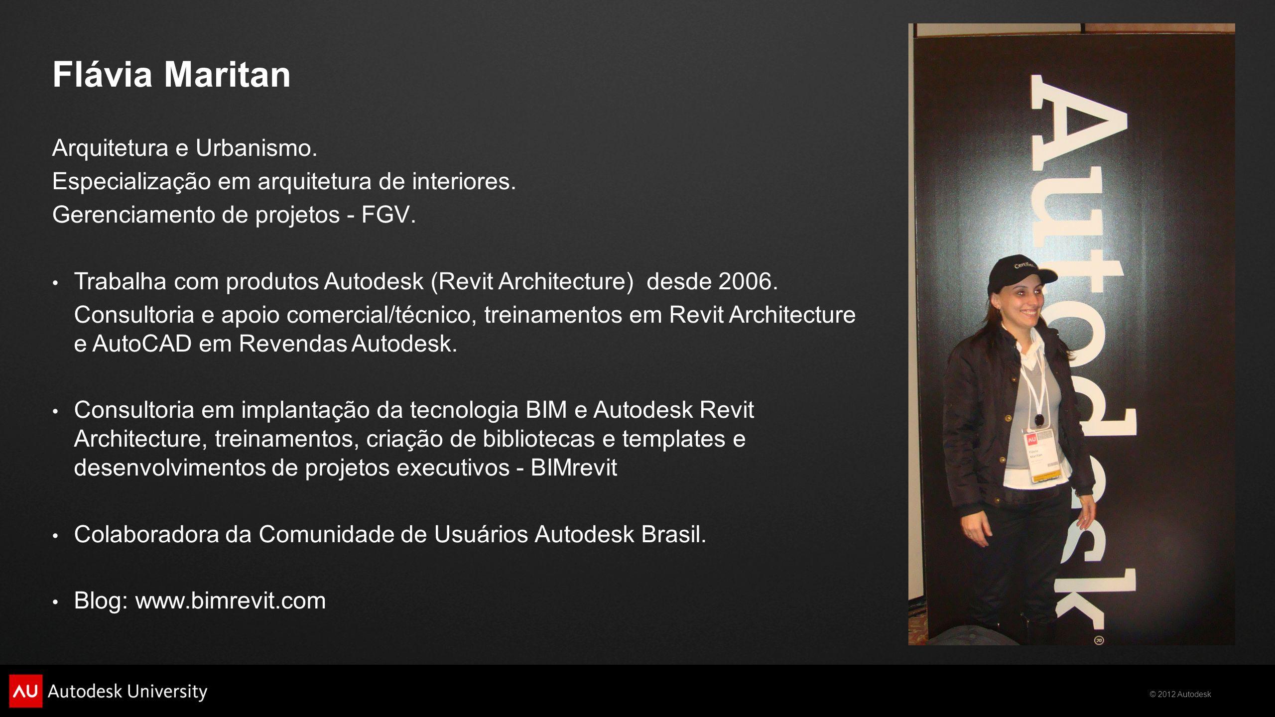 © 2012 Autodesk Flávia Maritan Arquitetura e Urbanismo. Especialização em arquitetura de interiores. Gerenciamento de projetos - FGV. • Trabalha com p