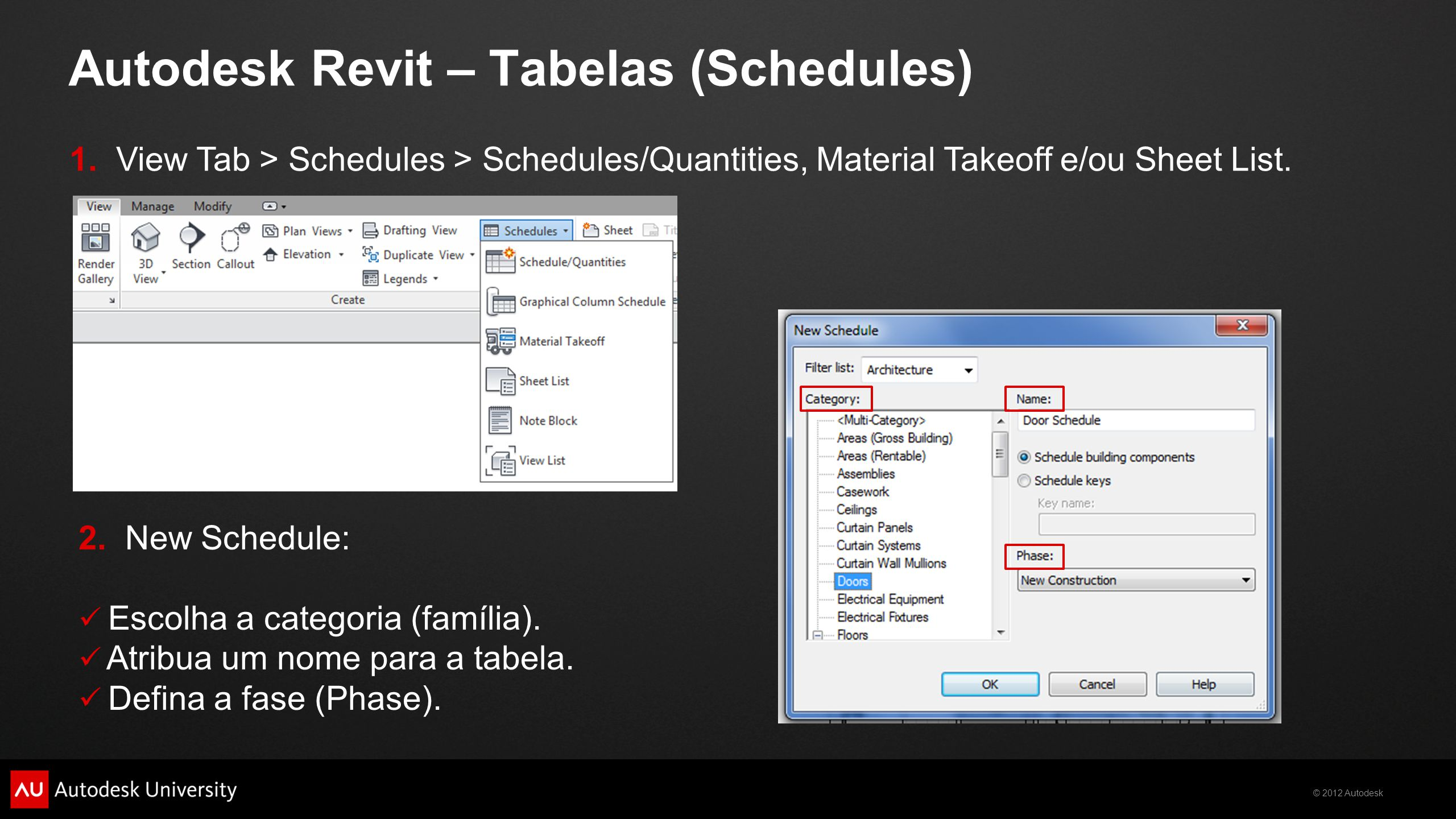 © 2012 Autodesk Autodesk Revit – Tabelas (Schedules) 1. View Tab > Schedules > Schedules/Quantities, Material Takeoff e/ou Sheet List. 2. New Schedule