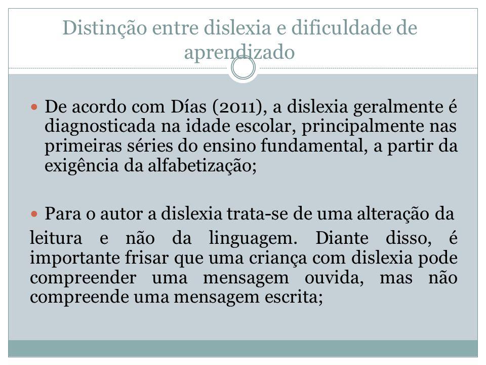 Distinção entre dislexia e dificuldade de aprendizado  De acordo com Días (2011), a dislexia geralmente é diagnosticada na idade escolar, principalme