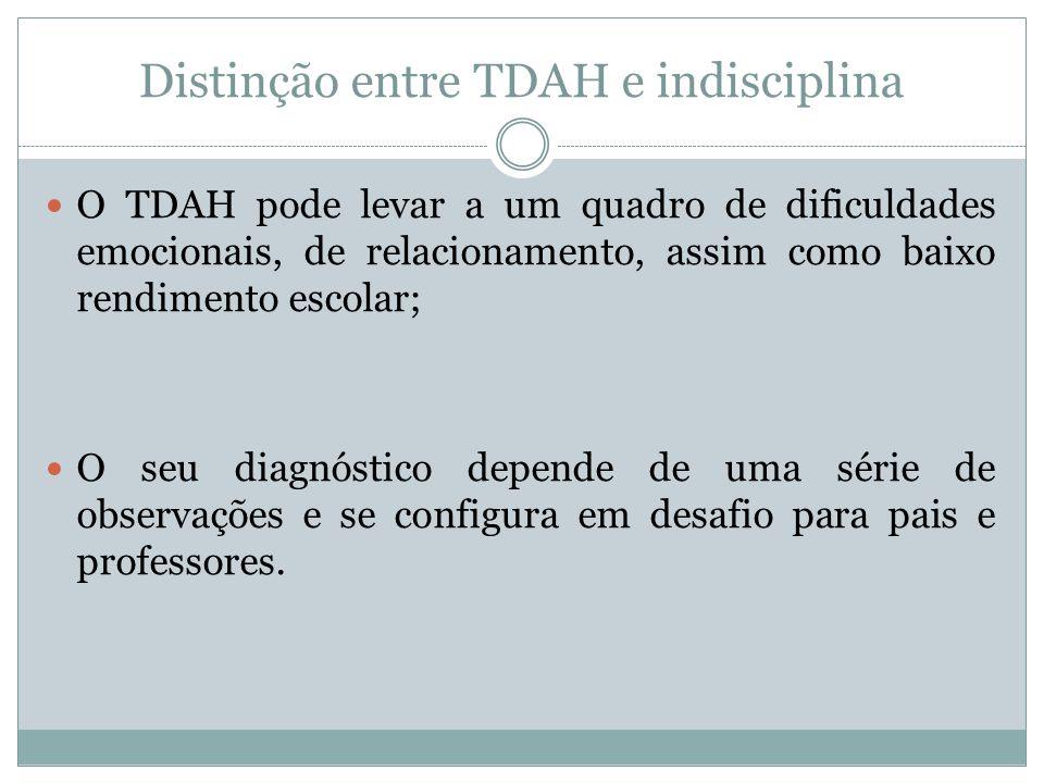 Distinção entre TDAH e indisciplina  O TDAH pode levar a um quadro de dificuldades emocionais, de relacionamento, assim como baixo rendimento escolar
